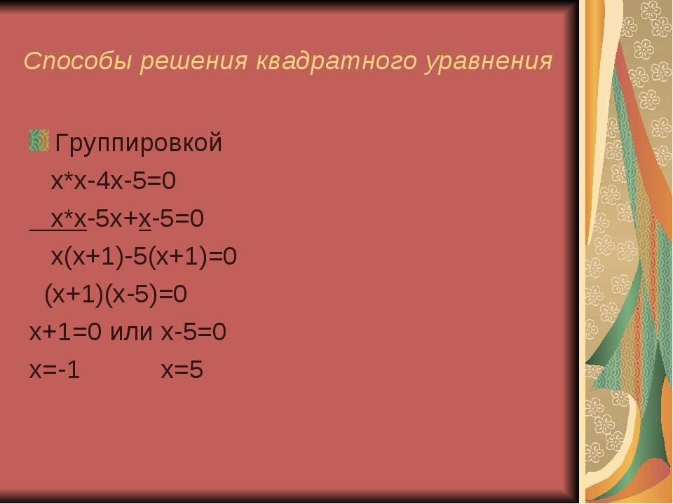 Способы решения квадратного уравнения Группировкой х*х-4х-5=0 х*х-5х+х-5=0 х(...