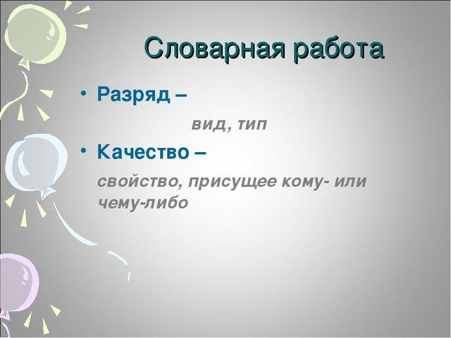 Словарная работа Разряд – вид, тип Качество – свойство, присущее кому- или че...