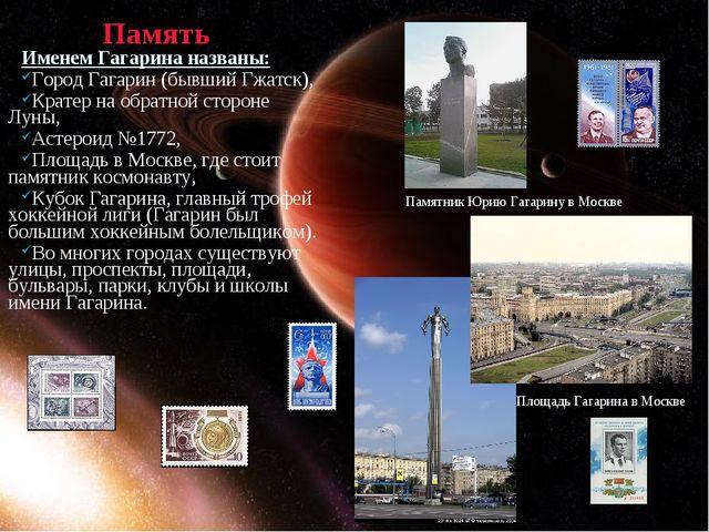 Память Именем Гагарина названы: Город Гагарин (бывший Гжатск), Кратер на обра...