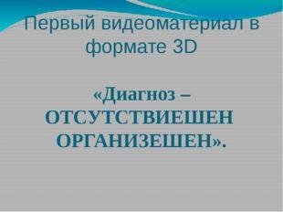 Первый видеоматериал в формате 3D «Диагноз – ОТСУТСТВИЕШЕН ОРГАНИЗЕШЕН».