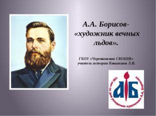 А.А. Борисов- «художник вечных льдов». ГБОУ «Черевковская СКОШИ» учитель исто