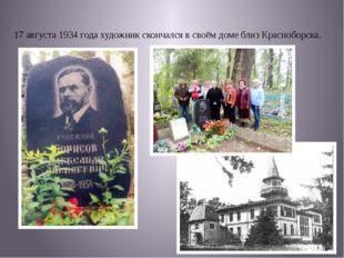 17 августа1934 годахудожник скончался в своём доме близКрасноборска.