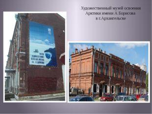 Художественный музей освоения Арктики имени А Борисова в г.Архангельске