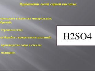 Применение солей серной кислоты: H2SO4 – используют в качестве минеральных уд