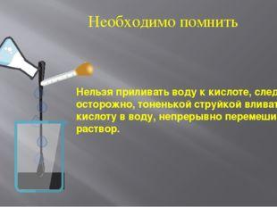 Нельзя приливать воду к кислоте, следует осторожно, тоненькой струйкой вливат