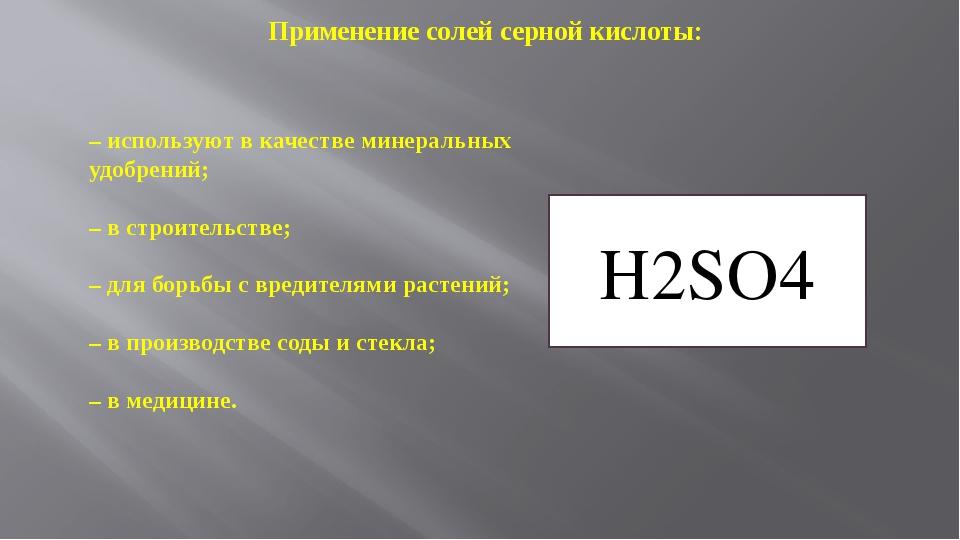 Применение солей серной кислоты: H2SO4 – используют в качестве минеральных уд...