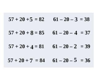 5 8 4 7 3 4 2 5 57 + 20 + =82 61 – 20 –= 38 57 + 20 + =85 61 – 20 – =37