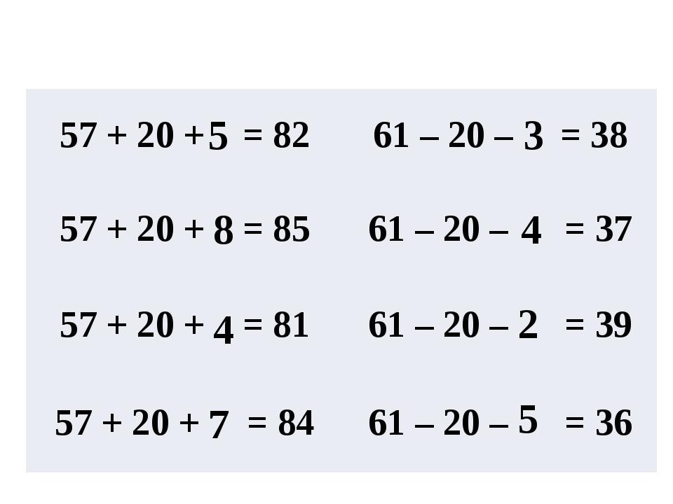5 8 4 7 3 4 2 5 57 + 20 + =82 61 – 20 –= 38 57 + 20 + =85 61 – 20 – =37...