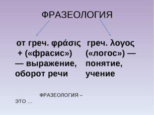 ФРАЗЕОЛОГИЯ от греч. φράσις + («фрасис») — выражение, оборот речи ФРАЗЕОЛОГИЯ