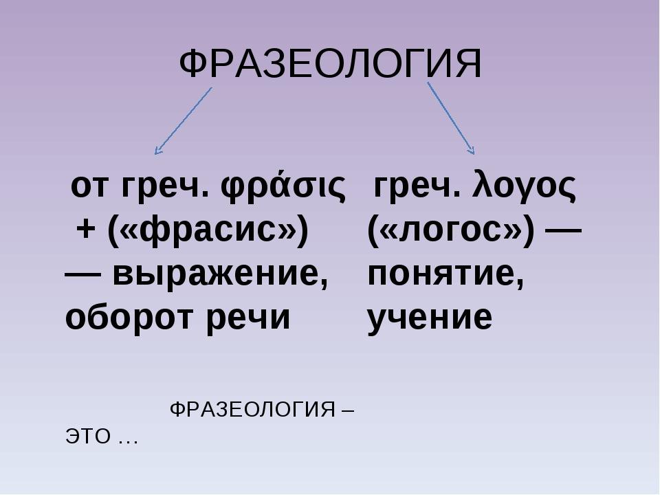 ФРАЗЕОЛОГИЯ от греч. φράσις + («фрасис») — выражение, оборот речи ФРАЗЕОЛОГИЯ...