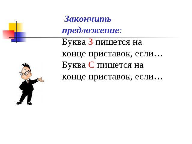 Закончить предложение: Буква З пишется на конце приставок, если… Буква С пиш...