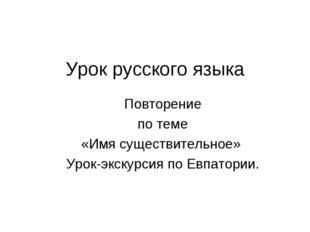 Урок русского языка Повторение по теме «Имя существительное» Урок-экскурсия п