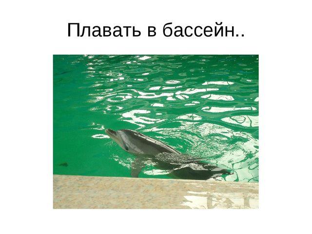 Плавать в бассейн..