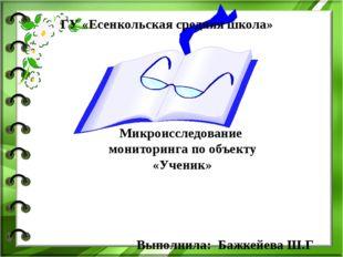 Микроисследование мониторинга по объекту «Ученик» Выполнила: Бажкейева Ш.Г Г