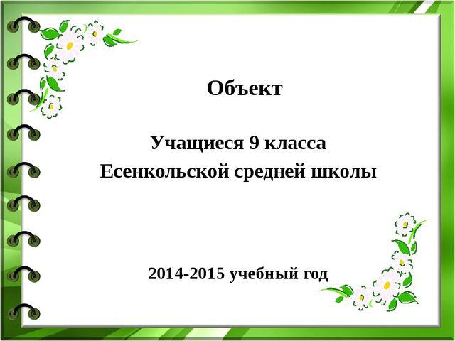 Объект Учащиеся 9 класса Есенкольской средней школы 2014-2015 учебный год