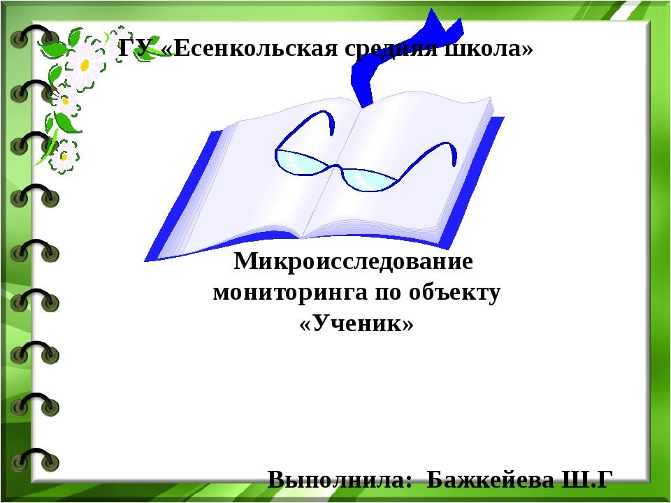 Микроисследование мониторинга по объекту «Ученик» Выполнила: Бажкейева Ш.Г Г...