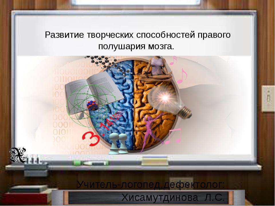 Учитель-логопед,дефектолог: Хисамутдинова Л.С. Развитие творческих способнос...