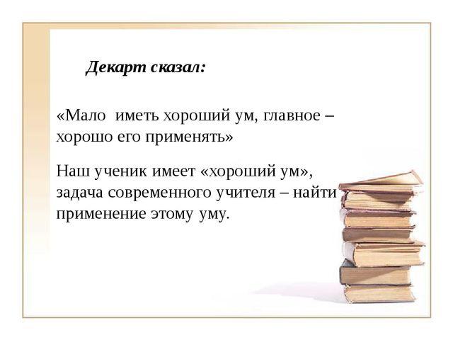 Декарт сказал: «Мало иметь хороший ум, главное – хорошо его применять» Наш у...