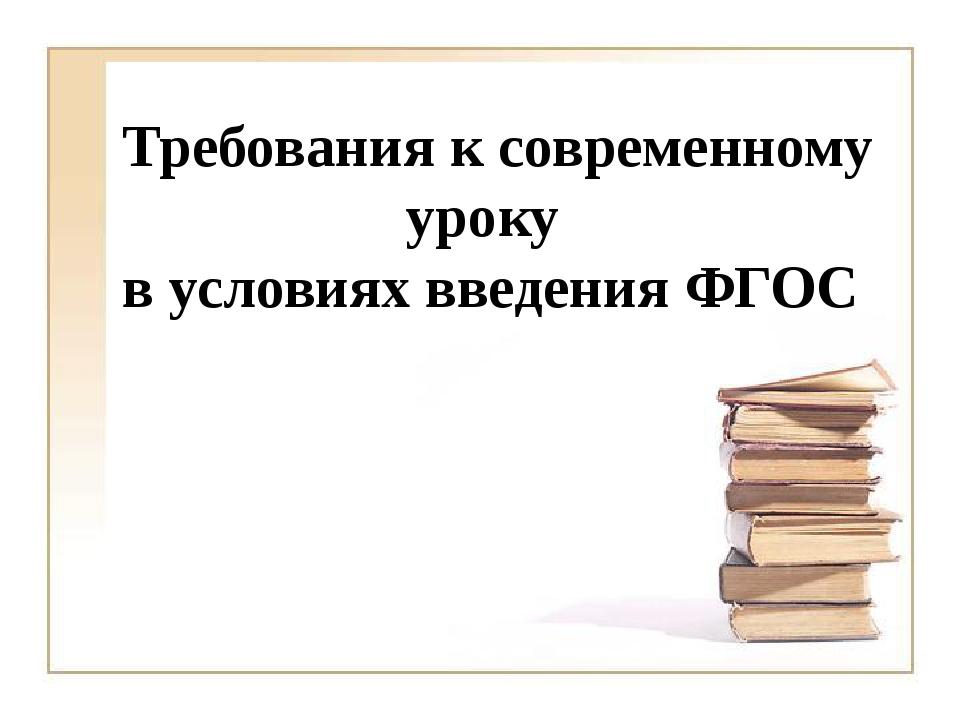 Требования к современному уроку в условиях введения ФГОС
