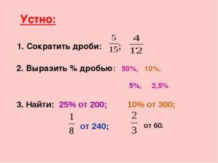Устно: 1. Сократить дроби: ; . 2. Выразить % дробью: 50%, 10%, 3. Найти: 25%
