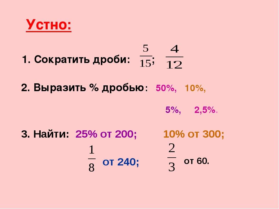 Устно: 1. Сократить дроби: ; . 2. Выразить % дробью: 50%, 10%, 3. Найти: 25%...