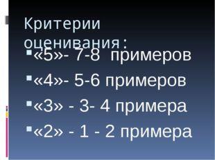 Критерии оценивания: «5»- 7-8 примеров «4»- 5-6 примеров «3» - 3- 4 примера «