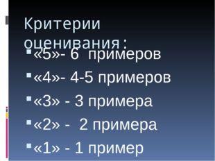 Критерии оценивания: «5»- 6 примеров «4»- 4-5 примеров «3» - 3 примера «2» -