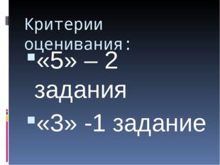 Критерии оценивания: «5» – 2 задания «3» -1 задание