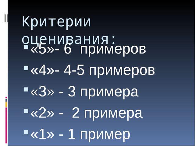 Критерии оценивания: «5»- 6 примеров «4»- 4-5 примеров «3» - 3 примера «2» -...