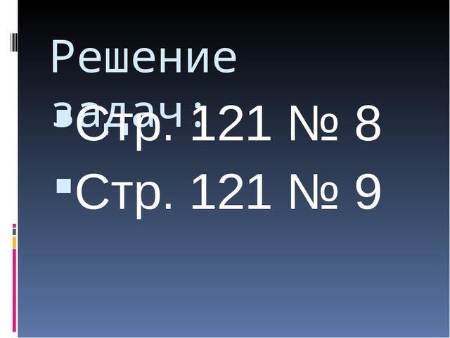 Решение задач: Стр. 121 № 8 Стр. 121 № 9