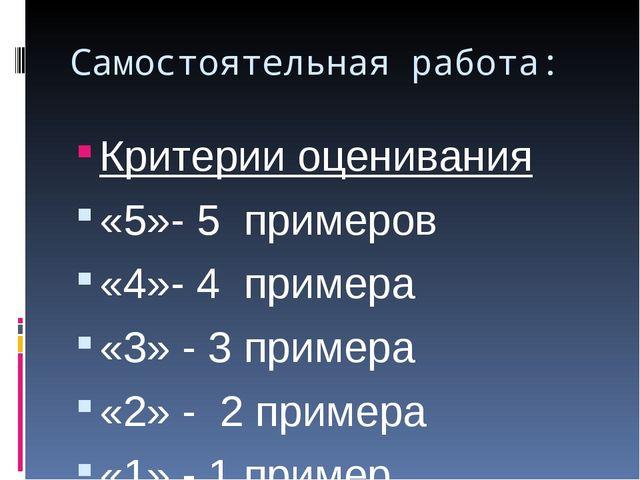Самостоятельная работа: Критерии оценивания «5»- 5 примеров «4»- 4 примера «3...
