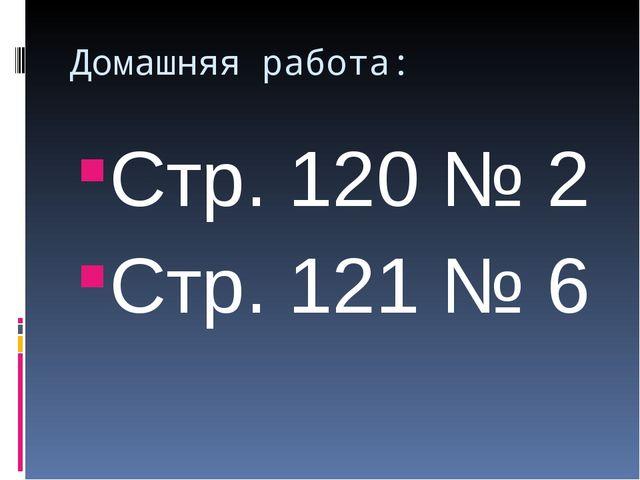 Домашняя работа: Стр. 120 № 2 Стр. 121 № 6