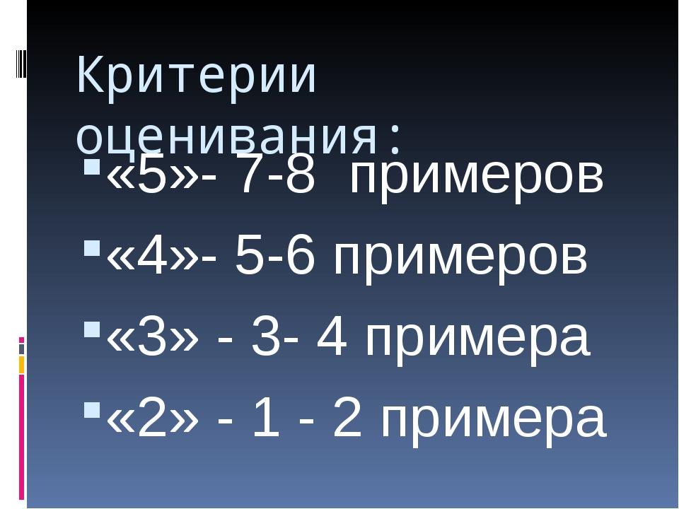 Критерии оценивания: «5»- 7-8 примеров «4»- 5-6 примеров «3» - 3- 4 примера «...