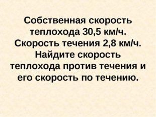 Собственная скорость теплохода 30,5 км/ч. Скорость течения 2,8 км/ч. Найдите