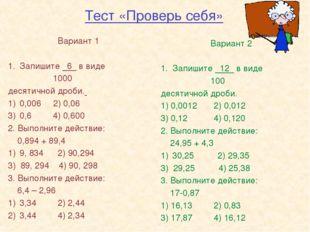 Тест «Проверь себя» Вариант 1 Запишите 6 в виде 1000 десятичной дроби. 0,006