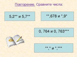 Повторение. Сравните числа: 5,2** и 5,7** **,678 и *,9* 0, 764 и 0, 763*** **