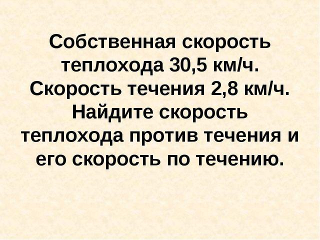 Собственная скорость теплохода 30,5 км/ч. Скорость течения 2,8 км/ч. Найдите...