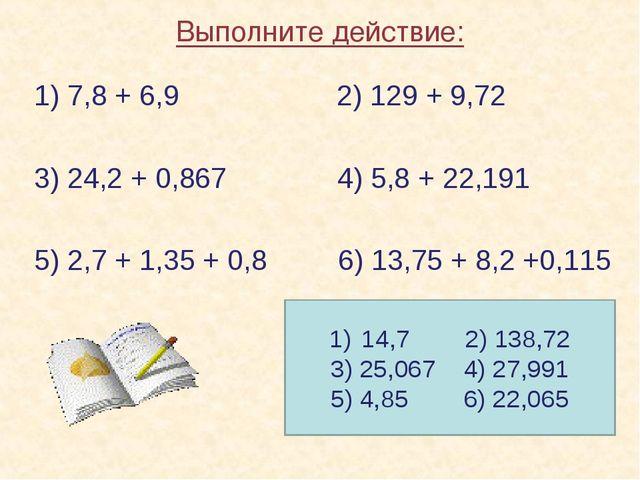 14,7 2) 138,72 3) 25,067 4) 27,991 5) 4,85 6) 22,065 Выполните действие: 1) 7...