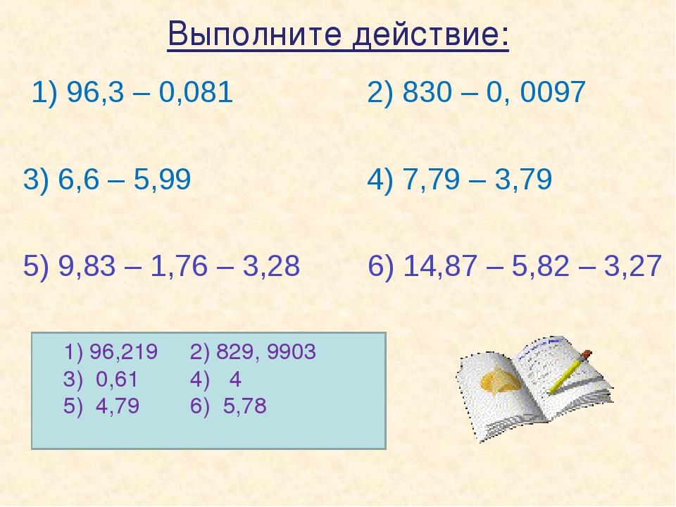 Выполните действие: 1) 96,3 – 0,081 2) 830 – 0, 0097 3) 6,6 – 5,99 4) 7,79 –...