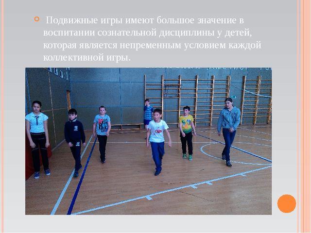 Подвижные игры имеют большое значение в воспитании сознательной дисциплины у...
