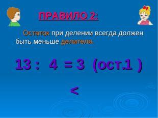 Остаток при делении всегда должен быть меньше делителя. ПРАВИЛО 2: 13 : = 3