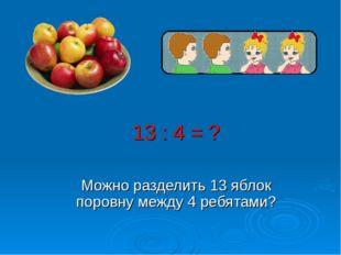 13 : 4 = ? Можно разделить 13 яблок поровну между 4 ребятами?