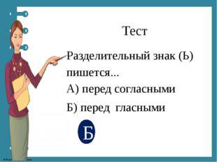 Тест Разделительный знак (Ь) пишется... А) перед согласными Б) перед гласными