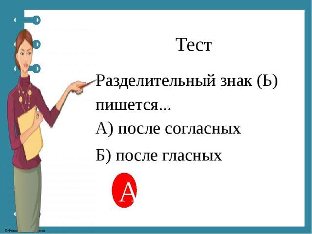 Тест Разделительный знак (Ь) пишется... А) после согласных Б) после гласных А...