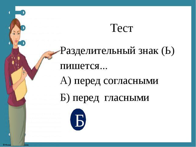 Тест Разделительный знак (Ь) пишется... А) перед согласными Б) перед гласными...
