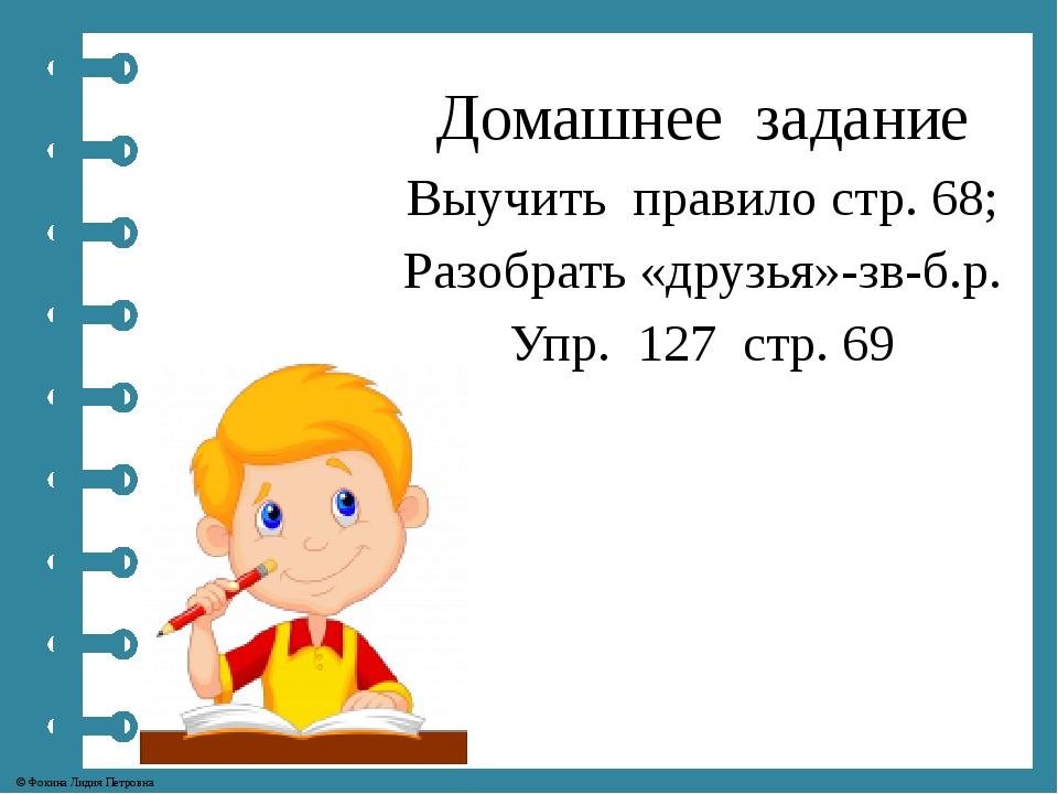 Домашнее задание Выучить правило стр. 68; Разобрать «друзья»-зв-б.р. Упр. 127...
