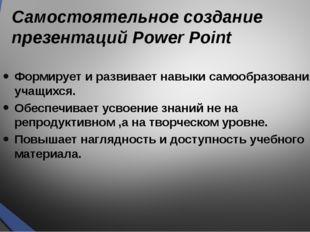 Самостоятельное создание презентаций Power Point Формирует и развивает навыки