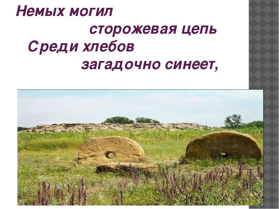 Немых могил сторожевая цепь Среди хлебов загадочно синеет,
