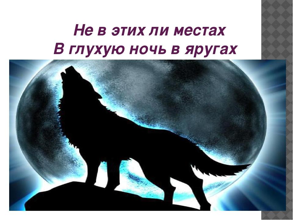 Не в этих ли местах В глухую ночь в яругах волки выли,