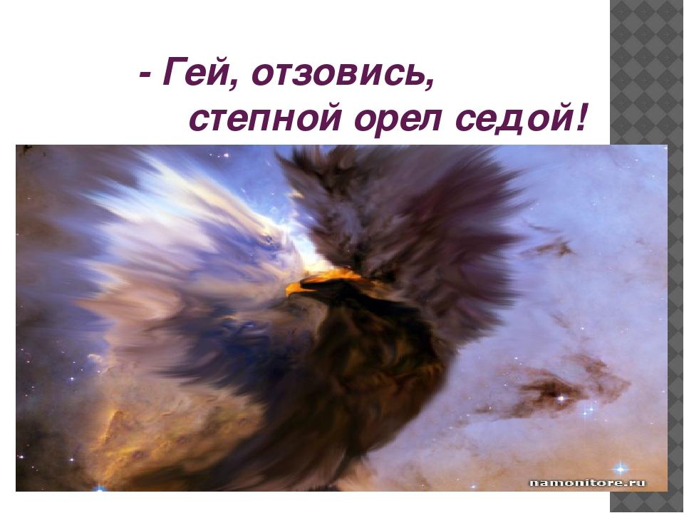 - Гей, отзовись, степной орел седой!